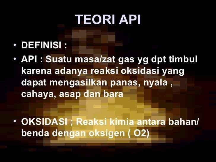 TEORI API• DEFINISI :• API : Suatu masa/zat gas yg dpt timbul  karena adanya reaksi oksidasi yang  dapat mengasilkan panas...
