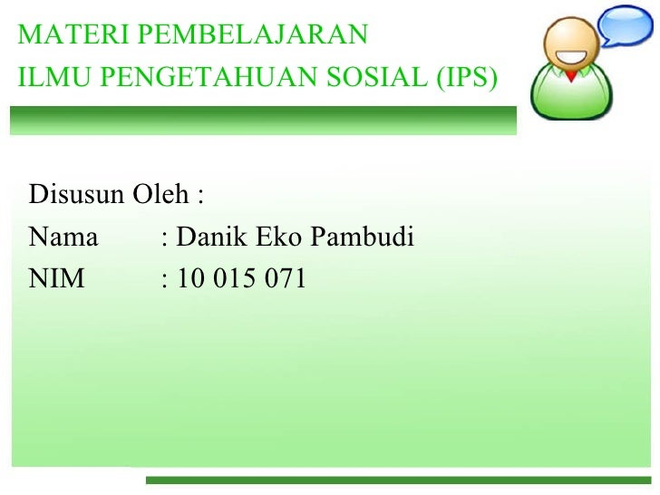 MATERI PEMBELAJARAN ILMU PENGETAHUAN SOSIAL (IPS)   Disusun Oleh : Nama  : Danik Eko Pambudi NIM : 10 015 071