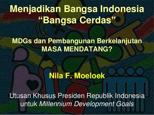 "Menjadikan Bangsa Indonesia ""Bangsa Cerdas"" MDGs dan Pembangunan Berkelanjutan MASA MENDATANG?  Nila F. Moeloek Utusan Khu..."