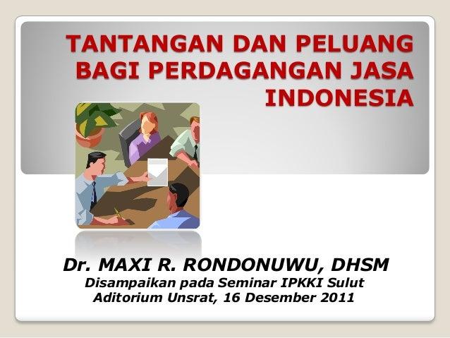 TANTANGAN DAN PELUANG BAGI PERDAGANGAN JASA             INDONESIADr. MAXI R. RONDONUWU, DHSM Disampaikan pada Seminar IPKK...