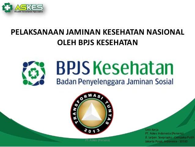 PELAKSANAAN JAMINAN KESEHATAN NASIONAL OLEH BPJS KESEHATAN  PT. Askes (Persero)  Unit Kerja PT. Askes Indonesia (Persero) ...