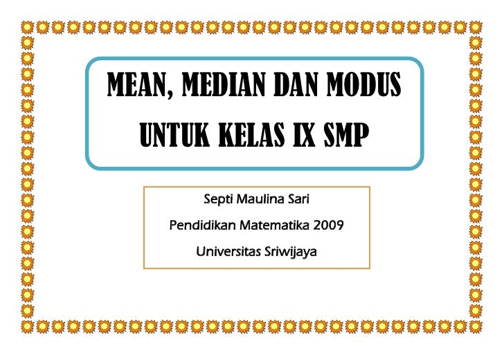 MEAN, MEDIAN DAN MODUS  UNTUK KELAS IX SMP         Septi Maulina Sari    Pendidikan Matematika 2009       Universitas Sriw...