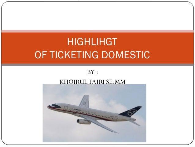 HIGHLIHGTOF TICKETING DOMESTIC           BY :    KHOIRUL FAJRI SE.MM
