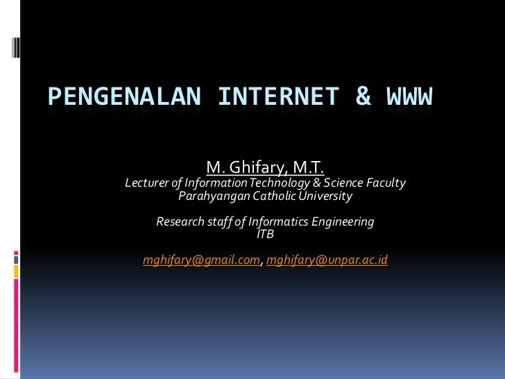 PENGENALAN INTERNET & WWW                    M. Ghifary, M.T.     Lecturer of Information Technology & Science Faculty    ...