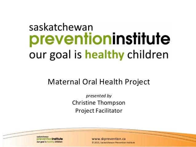MaternalOralHealthProject presentedby  ChristineThompson ProjectFacilitator  www.skprevention.ca © 2013,Saskatchewa...