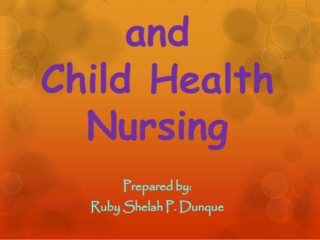 and Child Health Nursing Prepared by: Ruby Shelah P. Dunque