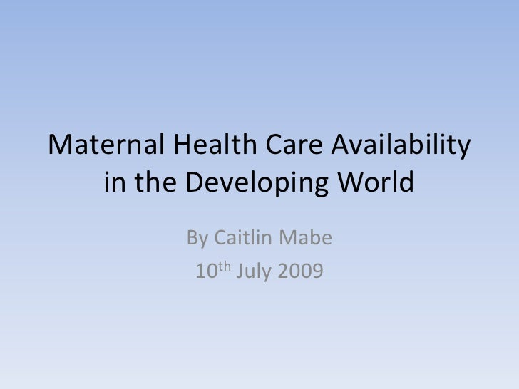 Maternal Health Care Availability in the Developing World<br />By Caitlin Mabe<br />10th July 2009<br />