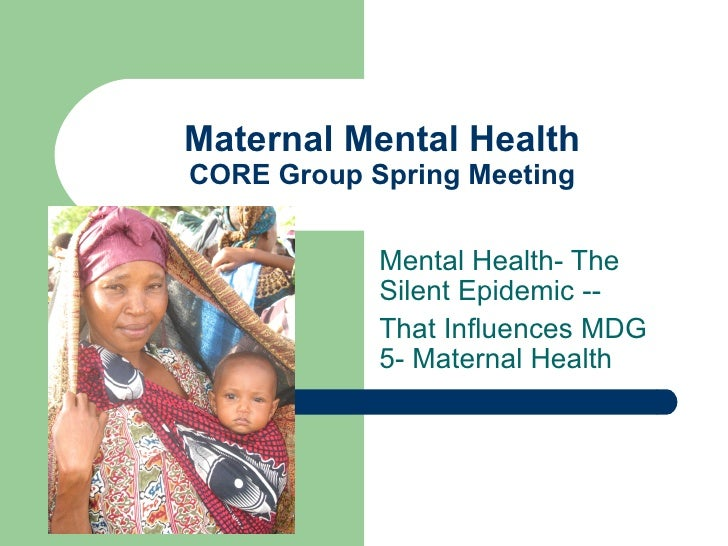 Maternal Mental HealthCORE Group Spring Meeting            Mental Health- The            Silent Epidemic --            Tha...