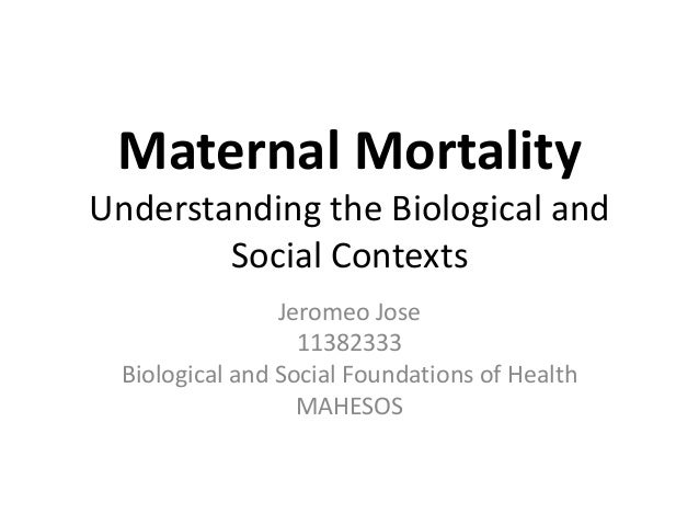 Maternal Mortality Understanding the Biological and Social Contexts Jeromeo Jose 11382333 Biological and Social Foundation...