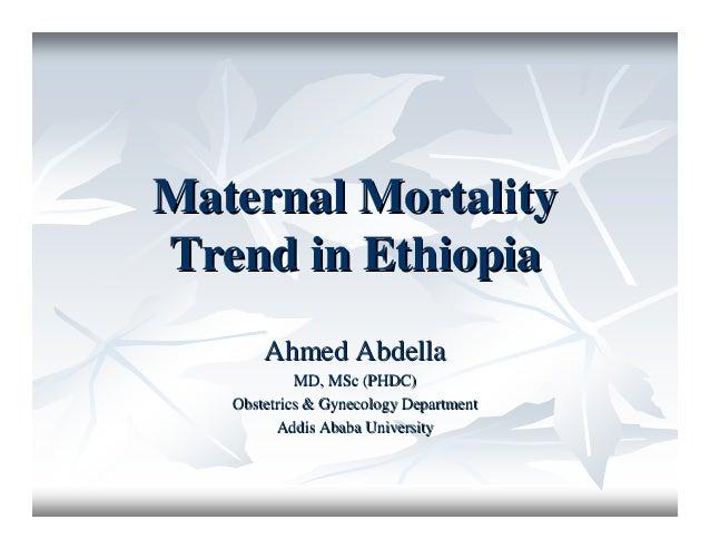 Maternal MortalityMaternal Mortality Trend in EthiopiaTrend in Ethiopia Ahmed AbdellaAhmed Abdella MD, MSc (PHDC)MD, MSc (...