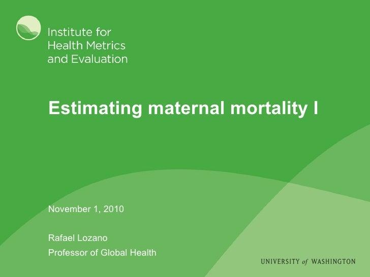Estimating maternal mortality I November 1, 2010 Rafael Lozano Professor of Global Health