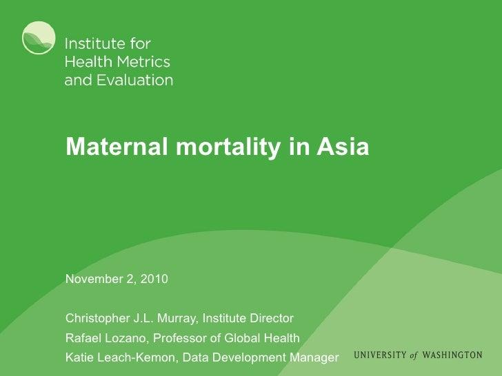 Maternal mortality in Asia November 2, 2010 Christopher J.L. Murray, Institute Director Rafael Lozano, Professor of Global...