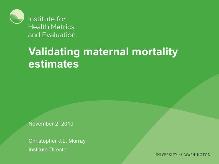 Validating maternal mortality estimates November 2, 2010 Christopher J.L. Murray Institute Director