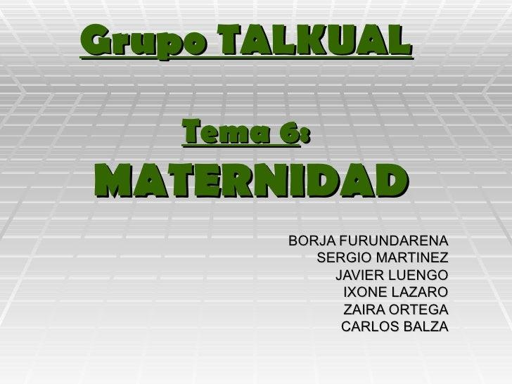 Grupo TALKUAL Tema 6 :   MATERNIDAD BORJA FURUNDARENA SERGIO MARTINEZ JAVIER LUENGO IXONE LAZARO ZAIRA ORTEGA CARLOS BALZA