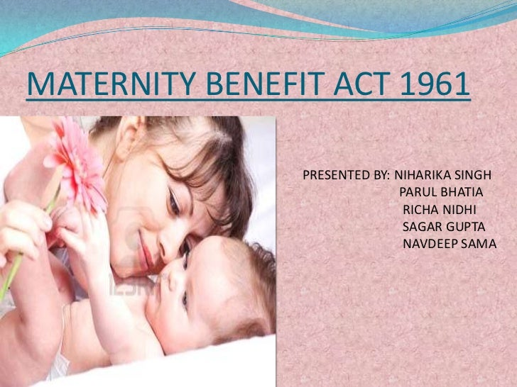 MATERNITY BENEFIT ACT 1961                PRESENTED BY: NIHARIKA SINGH                               PARUL BHATIA         ...