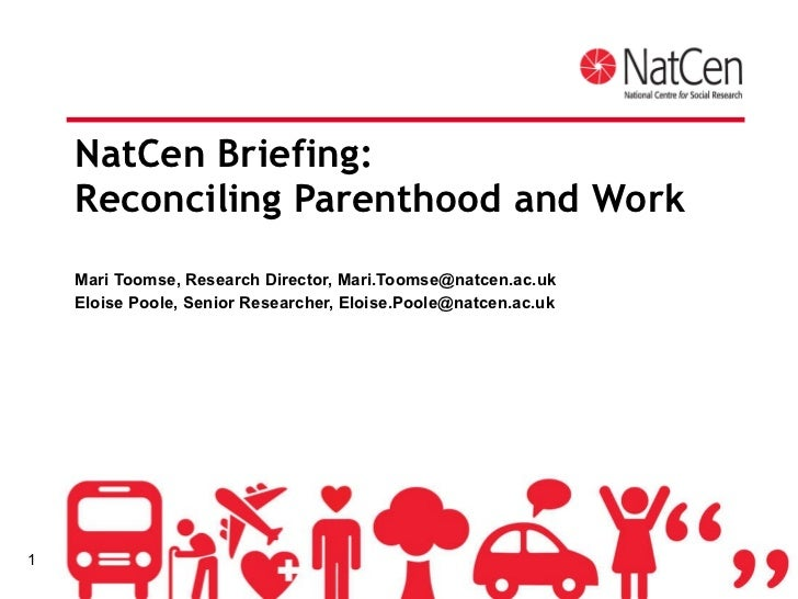 NatCen Briefing:  Reconciling Parenthood and Work Mari Toomse, Research Director, Mari.Toomse@natcen.ac.uk Eloise Poole, S...