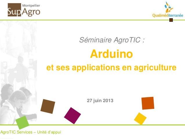 Séminaire AgroTIC : Arduino et ses applications en agriculture AgroTIC Services – Unité d'appui 27 juin 2013