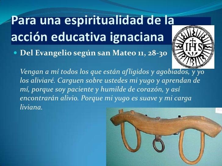 Para una espiritualidad de laacción educativa ignaciana Del Evangelio según san Mateo 11, 28-30 Vengan a mí todos los que...