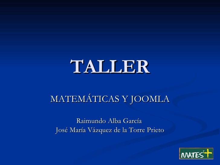 TALLER MATEMÁTICAS Y JOOMLA Raimundo Alba García  José María Vázquez de la Torre Prieto