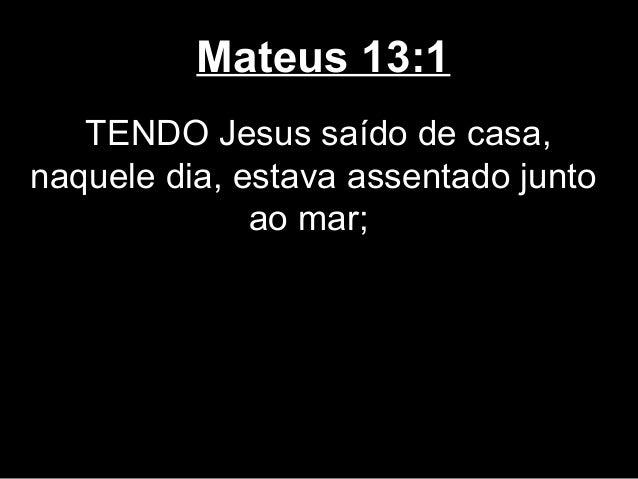 Mateus 13:1   TENDO Jesus saído de casa,naquele dia, estava assentado junto              ao mar;