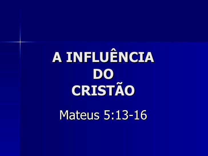 A INFLUÊNCIA DO CRISTÃO Mateus 5:13-16