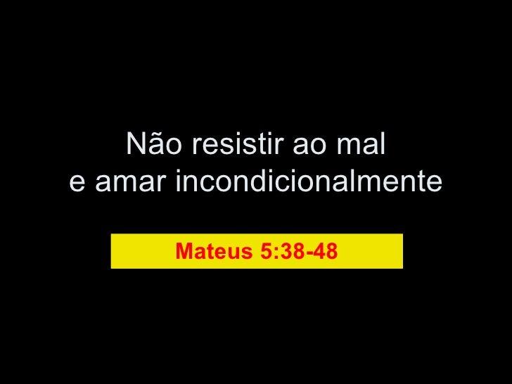 Não resistir ao mal e amar incondicionalmente Mateus 5:38-48