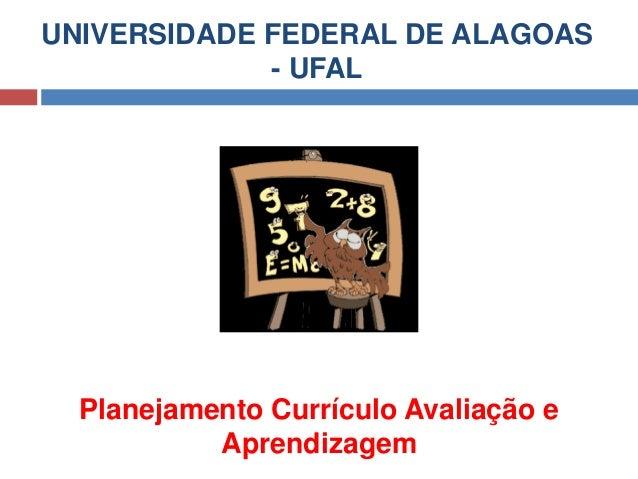 UNIVERSIDADE FEDERAL DE ALAGOAS - UFAL Planejamento Currículo Avaliação e Aprendizagem