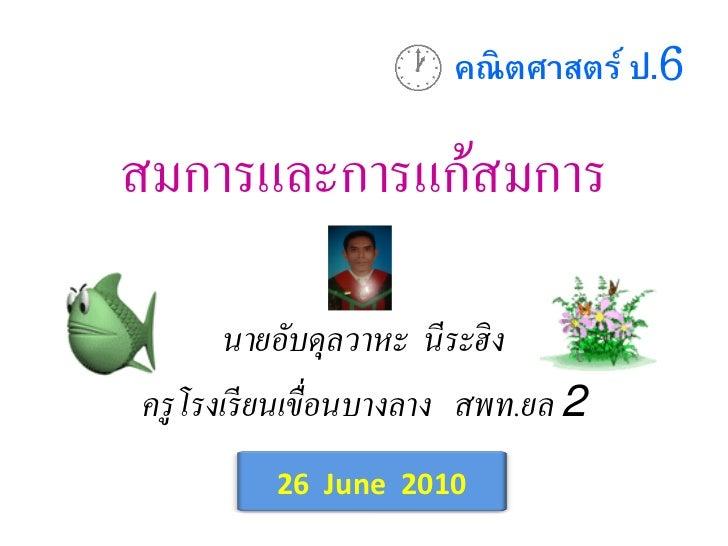 คณิตศาสตร์ ป.6สมการและการแก้สมการ       นายอับดุลวาหะ นีระฮิ งครู โรงเรี ยนเขื่อนบางลาง สพท.ยล 2          26 June 2010