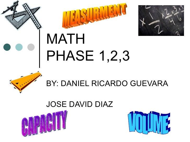 MATH PHASE 1,2,3 BY: DANIEL RICARDO GUEVARA JOSE DAVID DIAZ VOLUME CAPACITY MEASURMENT