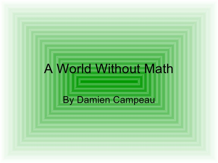 world without mathematics essay Mathematics autobiography essay  the world will not be complete without mathematics because we would  all other sciences without mathematics would.