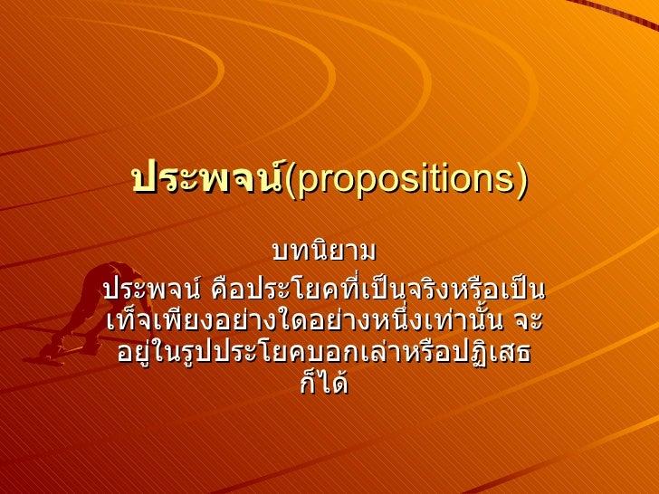 ประพจน์ (propositions) บทนิยาม ประพจน์ คือประโยคที่เป็นจริงหรือเป็นเท็จเพียงอย่างใดอย่างหนึ่งเท่านั้น จะอยู่ในรูปประโยคบอก...
