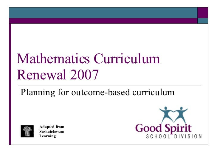 Mathematics Curriculum Renewal 2007 Planning for outcome-based curriculum Adapted from Saskatchewan Learning