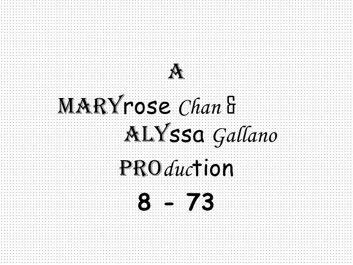 a Mary rose   Chan   &   Aly ssa   Gallano Pro duc tion 8 - 73