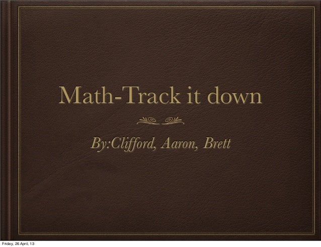 Math-Track it downBy:Clifford, Aaron, BrettFriday, 26 April, 13