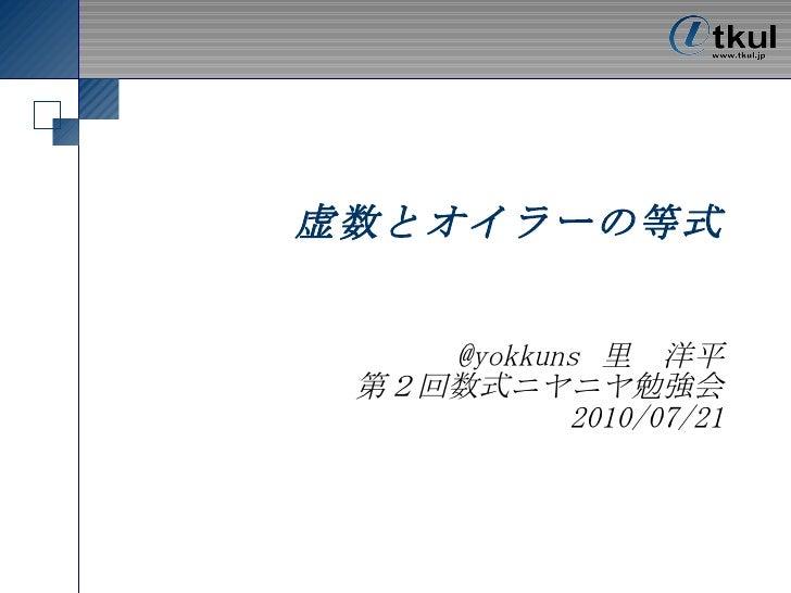 虚数とオイラーの等式 @yokkuns 里 洋平 第2回数式ニヤニヤ勉強会 2010/07/21