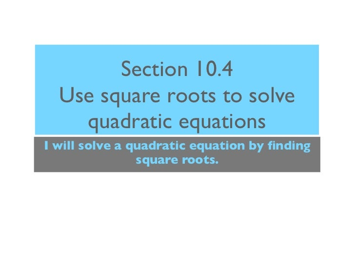 Section 10.4  Use square roots to solve    quadratic equationsI will solve a quadratic equation by finding                s...