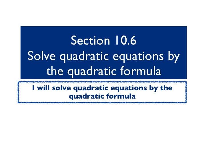 Section 10.6Solve quadratic equations by   the quadratic formulaI will solve quadratic equations by the            quadrat...
