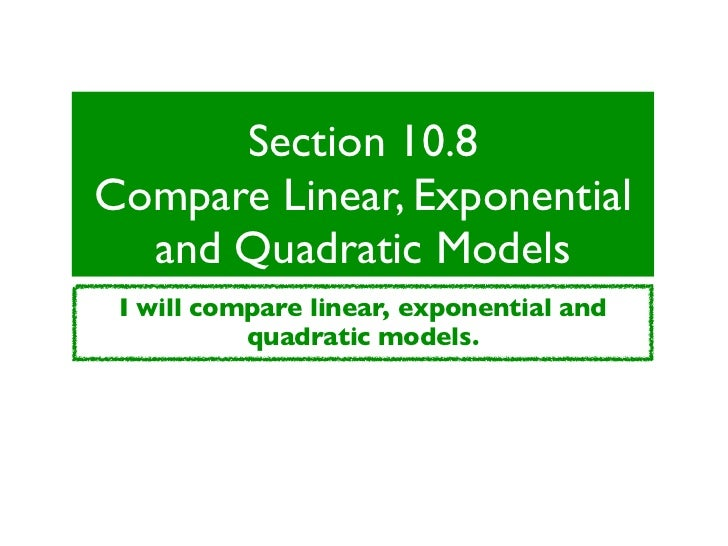Section 10.8Compare Linear, Exponential  and Quadratic Models I will compare linear, exponential and           quadratic m...