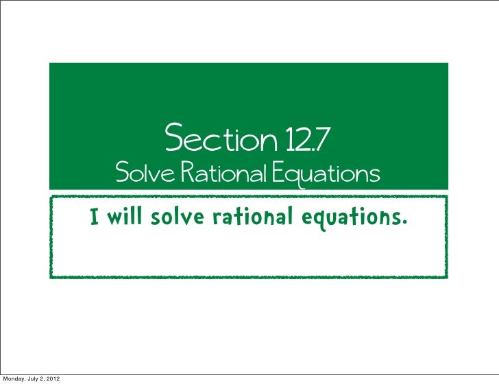 Section 12.7                         Solve Rational Equations                       I will solve rational equations.Monday...