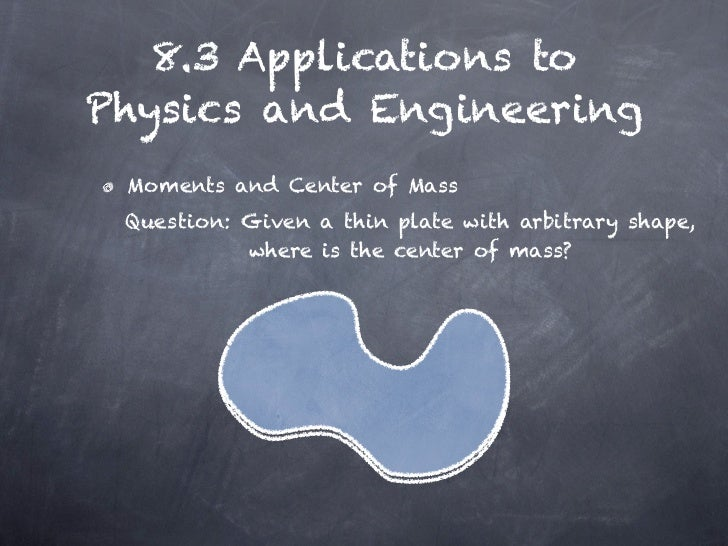 8.3 Applications toPhysics and Engineering Moments and Center of Mass Question: Given a thin plate with arbitrary shape,  ...