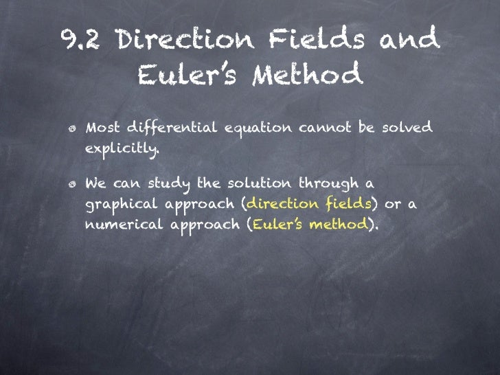 9.2 Direction Fields and     Euler's Method Most differential equation cannot be solved explicitly. We can study the solut...