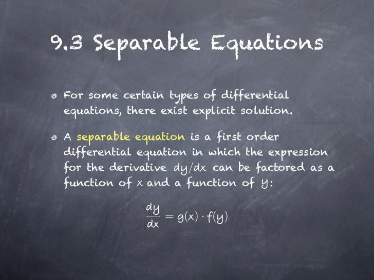 9.3 Separable Equations For some certain types of differential equations, there exist explicit solution. A separable equat...