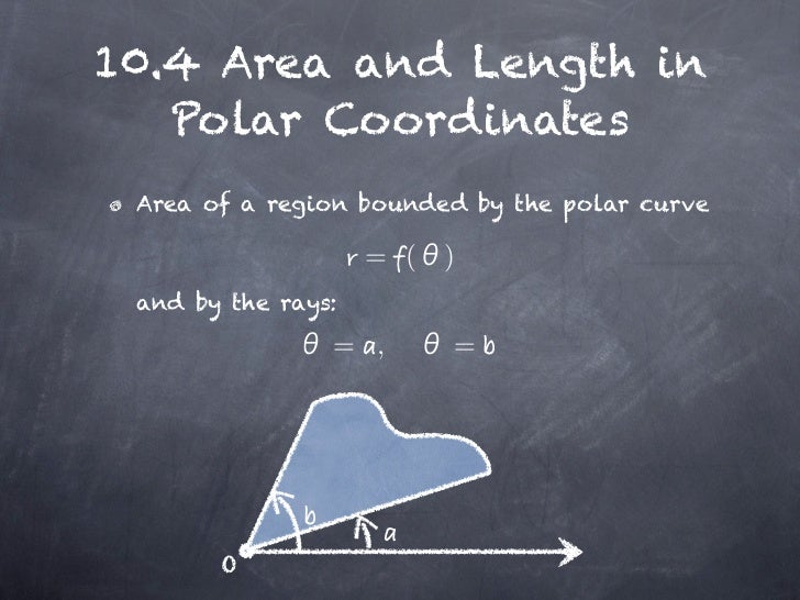 10.4 Area and Length in   Polar Coordinates Area of a region bounded by the polar curve                    = (   ) and by ...
