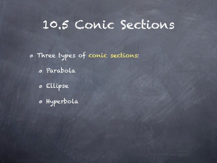 10.5 Conic SectionsThree types of conic sections:  Parabola  Ellipse  Hyperbola