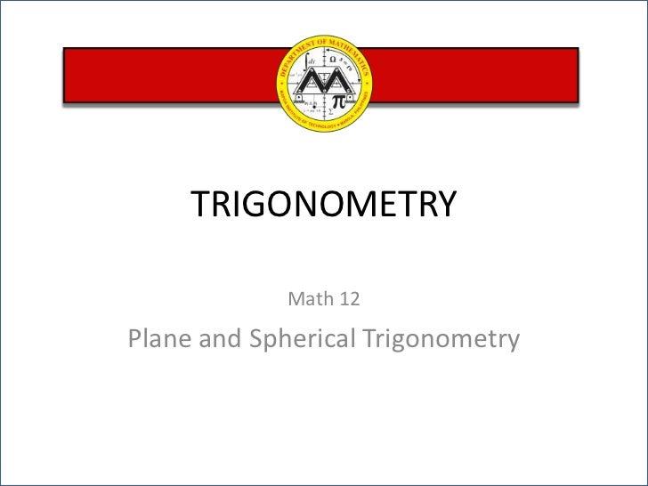 TRIGONOMETRY<br />Math 12<br />Plane and Spherical Trigonometry<br />