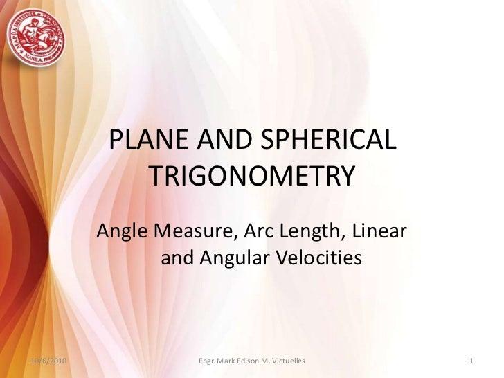 PLANE AND SPHERICAL TRIGONOMETRY<br />Angle Measure, Arc Length, Linear and Angular Velocities<br />Engr. Mark Edison M. V...