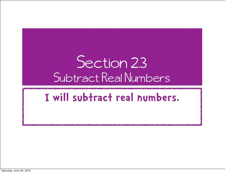 Section 2.3                           Subtract Real Numbers                          I will subtract real numbers.Saturday...