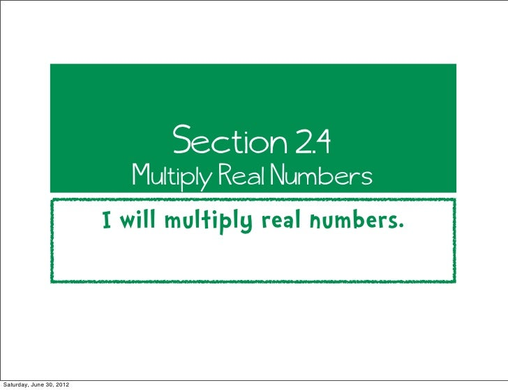 Section 2.4                             Multiply Real Numbers                          I will multiply real numbers.Saturd...