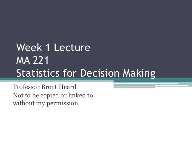 Week 1 Lecture MA 221 Statistics for Decision MakingProfessor Brent HeardNot to be copied or linked towithout my permission