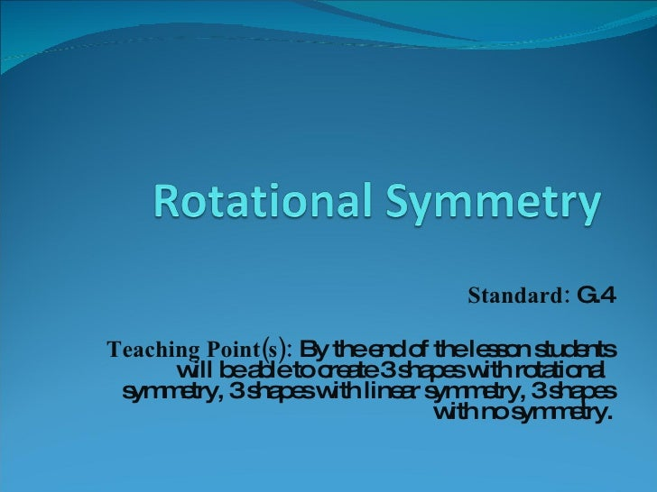 Standard:  G.4 Teaching Point(s):  By the end of the lesson students will be able to create 3 shapes with rotational  symm...